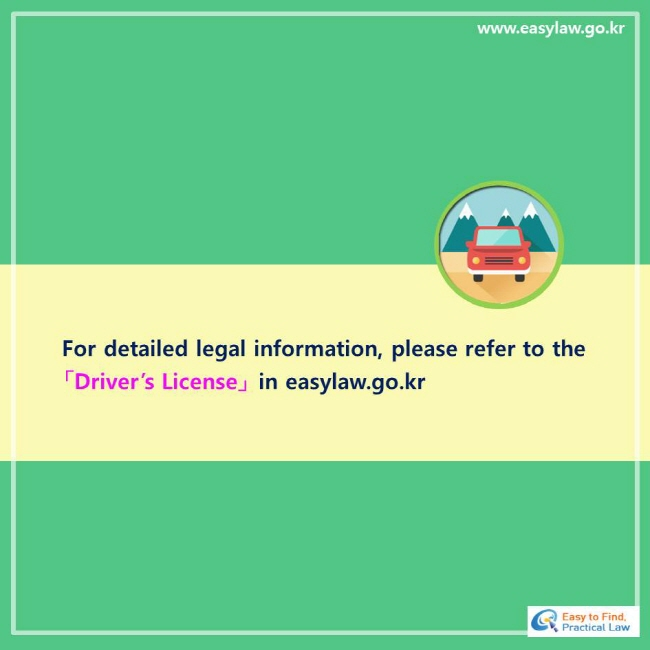 For detailed legal information, please refer to the 「Driver's License」 in easylaw.go.kr